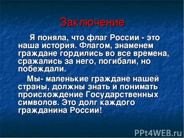 Заключение Я поняла, что флаг России - это наша история. Флагом, знаменем граждане гордились во все времена, сражались за него, погибали, но побеждали. Мы- маленькие граждане нашей страны, должны знать и понимать происхождение Государственных символ…