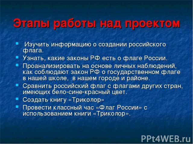 Этапы работы над проектом Изучить информацию о создании российского флага. Узнать, какие законы РФ есть о флаге России. Проанализировать на основе личных наблюдений, как соблюдают закон РФ о государственном флаге в нашей школе, в нашем городе и райо…