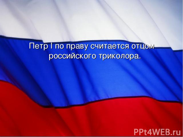 Петр I по праву считается отцом российского триколора.