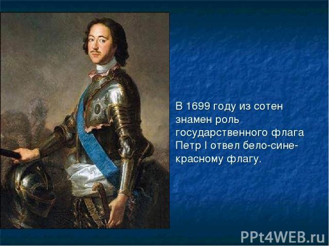 В 1699 году из сотен знамен роль государственного флага Петр I отвел бело-сине-красному флагу.