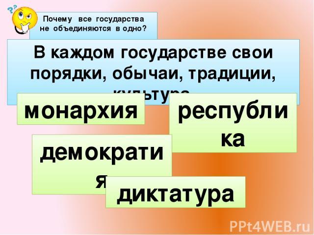 В каждом государстве свои порядки, обычаи, традиции, культура. демократия диктатура Почему все государства не объединяются в одно? монархия республика