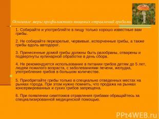 Основные меры профилактики пищевых отравлений грибами: 1. Собирайте и употребляй