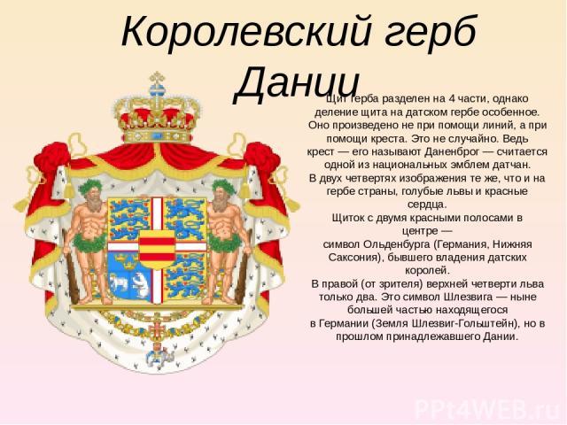 Королевский герб Дании Щит герба разделен на 4 части, однако деление щита на датском гербе особенное. Оно произведено не при помощи линий, а при помощи креста. Это не случайно. Ведь крест— его называютДаненброг— считается одной из национальных эм…