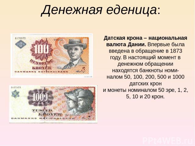 Денежная еденица: Датская крона – национальная валюта Дании. Впервые была введена в обращение в 1873 году. В настоящий момент в денежном обращении находятсябанкнотыноми- налом50, 100, 200, 500 и 1000 датских крон имонетыноминалом 50эре, 1, 2, …