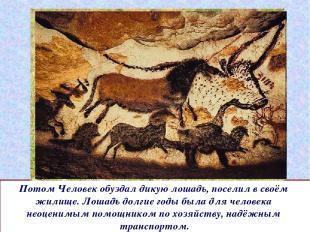 Потом Человек обуздал дикую лошадь, поселил в своём жилище. Лошадь долгие годы б