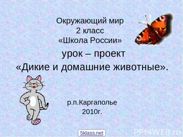 Окружающий мир 2 класс «Школа России» урок – проект «Дикие и домашние животные». р.п.Каргаполье 2010г. 5klass.net