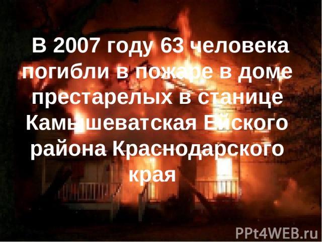 В 2007 году 63 человека погибли в пожаре в доме престарелых в станице Камышеватская Ейского района Краснодарского края