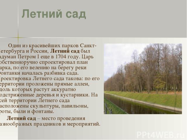 Летний сад Один из красивейших парков Санкт-Петербурга и России, Летний сад был задуман Петром I еще в 1704 году. Царь собственноручно спроектировал план парка, по его велению на берегу реки Фонтанки началась разбивка сада. Проектировка Летнего сада…