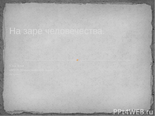 Улин Илья «МБОУ Математический лицей» 4а класс На заре человечества.
