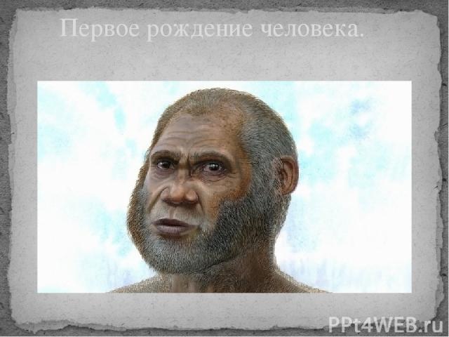Первое рождение человека.