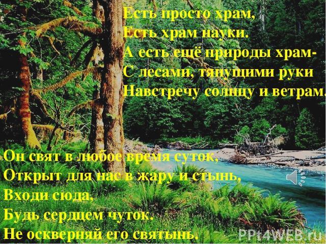 Есть просто храм, Есть храм науки. А есть ещё природы храм- С лесами, тянущими руки Навстречу солнцу и ветрам. Он свят в любое время суток, Открыт для нас в жару и стынь, Входи сюда, Будь сердцем чуток. Не оскверняй его святынь.