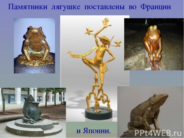 Памятники лягушке поставлены во Франции и Японии.