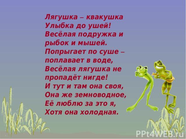 Лягушка – квакушка Улыбка до ушей! Весёлая подружка и рыбок и мышей. Попрыгает по суше – поплавает в воде, Весёлая лягушка не пропадёт нигде! И тут и там она своя, Она же земноводное, Её люблю за это я, Хотя она холодная.
