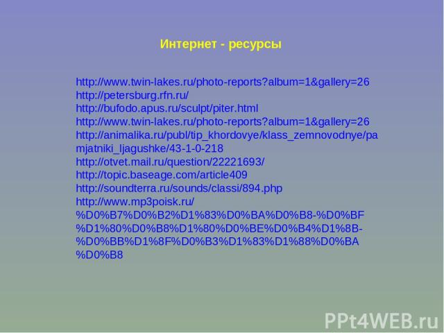 Интернет - ресурсы http://www.twin-lakes.ru/photo-reports?album=1&gallery=26 http://petersburg.rfn.ru/ http://bufodo.apus.ru/sculpt/piter.html http://www.twin-lakes.ru/photo-reports?album=1&gallery=26 http://animalika.ru/publ/tip_khordovye/klass_zem…