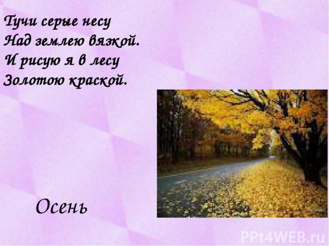 Тучи серые несу Над землею вязкой. И рисую я в лесу Золотою краской. Осень