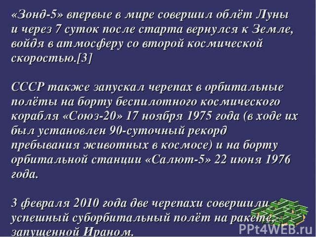 «Зонд-5» впервые в мире совершил облёт Луны и через 7 суток после старта вернулся к Земле, войдя в атмосферу со второй космической скоростью.[3] СССР также запускал черепах в орбитальные полёты на борту беспилотного космического корабля «Союз-20» 17…