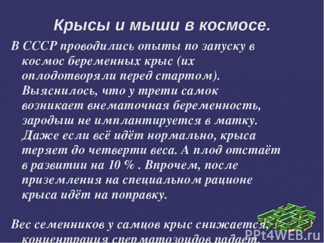 В СССР проводились опыты по запуску в космос беременных крыс (их оплодотворяли перед стартом). Выяснилось, что у трети самок возникает внематочная беременность, зародыш не имплантируется в матку. Даже если всё идёт нормально, крыса теряет до четверт…