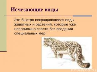Исчезающие виды Это быстро сокращающиеся виды животных и растений, которые уже н