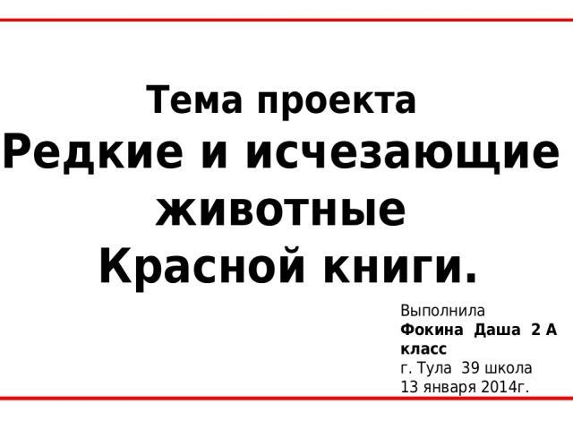 Тема проекта Редкие и исчезающие животные Красной книги. Выполнила Фокина Даша 2 А класс г. Тула 39 школа 13 января 2014г.