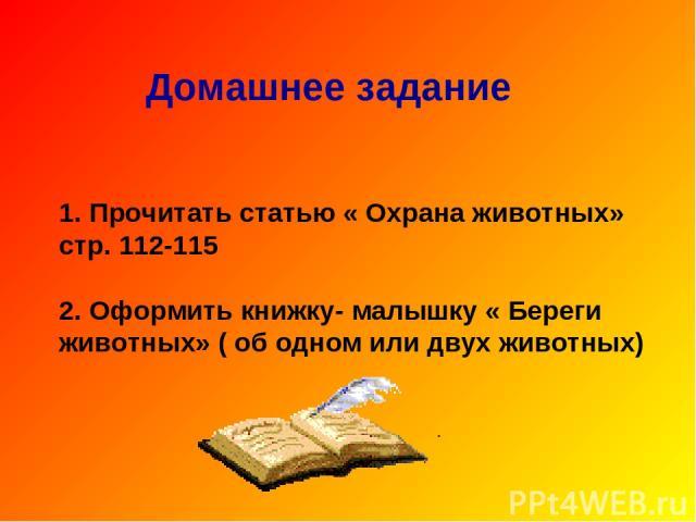 Домашнее задание 1. Прочитать статью « Охрана животных» стр. 112-115 2. Оформить книжку- малышку « Береги животных» ( об одном или двух животных)