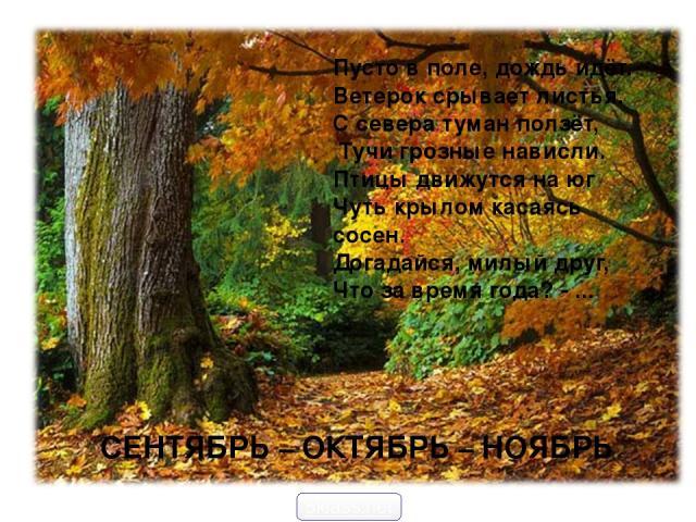 СЕНТЯБРЬ – ОКТЯБРЬ – НОЯБРЬ Пусто в поле, дождь идёт. Ветерок срывает листья. С севера туман ползёт, Тучи грозные нависли. Птицы движутся на юг Чуть крылом касаясь сосен. Догадайся, милый друг, Что за время года? - ... 5klass.net