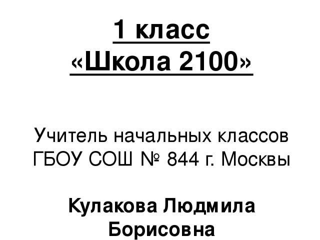 1 класс «Школа 2100» Учитель начальных классов ГБОУ СОШ № 844 г. Москвы Кулакова Людмила Борисовна