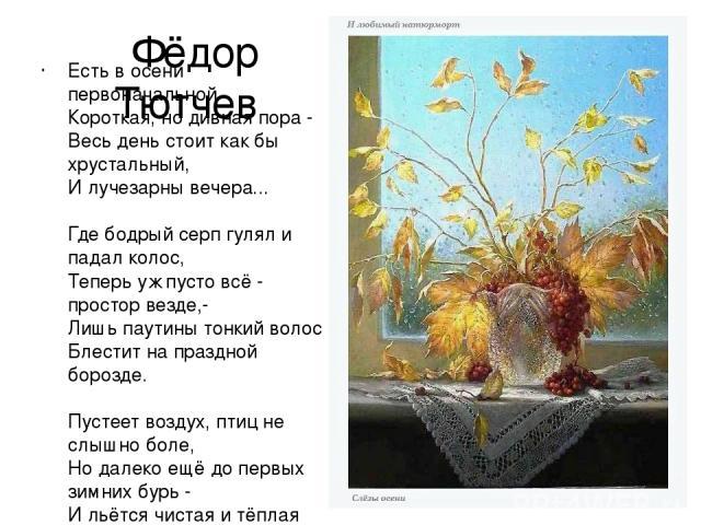 Фёдор Тютчев Есть в осени первоначальной Короткая, но дивная пора - Весь день стоит как бы хрустальный, И лучезарны вечера... Где бодрый серп гулял и падал колос, Теперь уж пусто всё - простор везде,- Лишь паутины тонкий волос Блестит на праздной бо…