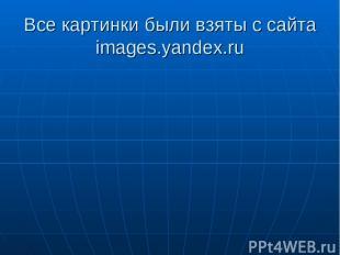 Все картинки были взяты с сайта images.yandex.ru