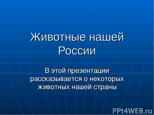Животные нашей России В этой презентации рассказывается о некоторых животных нашей страны