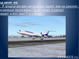 Ход занятия: В.: Я предлагаю вам сегодня путешествие на самолете. Уважаемые пасс