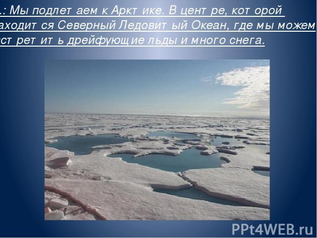 В.: Мы подлетаем к Арктике. В центре, которой находится Северный Ледовитый Океан, где мы можем встретить дрейфующие льды и много снега.