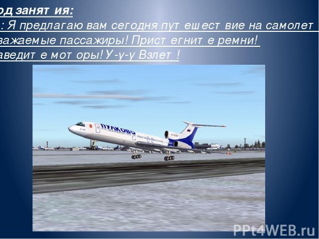Ход занятия: В.: Я предлагаю вам сегодня путешествие на самолете. Уважаемые пассажиры! Пристегните ремни! Заведите моторы! У-у-у Взлет!