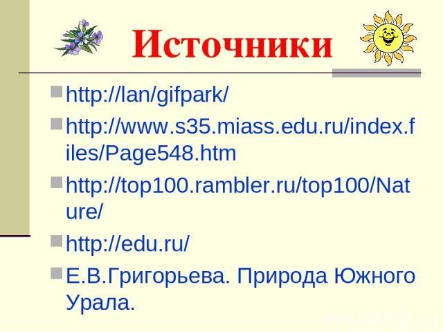 Источники http://lan/gifpark/ http://www.s35.miass.edu.ru/index.files/Page548.htm http://top100.rambler.ru/top100/Nature/ http://edu.ru/ Е.В.Григорьева. Природа Южного Урала.