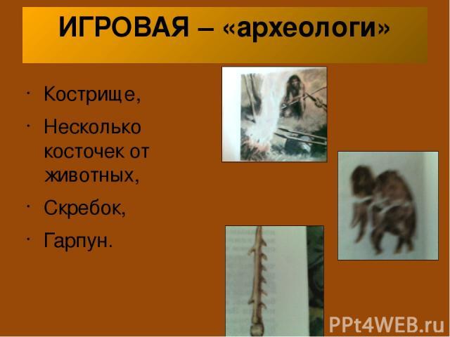 ИГРОВАЯ – «археологи» Кострище, Несколько косточек от животных, Скребок, Гарпун.