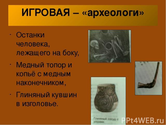 ИГРОВАЯ – «археологи» Останки человека, лежащего на боку, Медный топор и копьё с медным наконечником, Глиняный кувшин в изголовье.