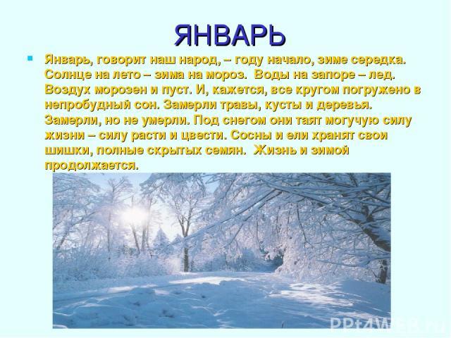ЯНВАРЬ Январь, говорит наш народ, – году начало, зиме середка. Солнце на лето – зима на мороз. Воды на запоре – лед. Воздух морозен и пуст. И, кажется, все кругом погружено в непробудный сон. Замерли травы, кусты и деревья. Замерли, но не умерли. По…
