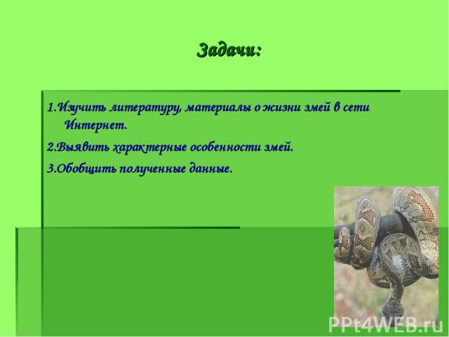 Задачи: 1.Изучить литературу, материалы о жизни змей в сети Интернет. 2.Выявить характерные особенности змей. 3.Обобщить полученные данные.