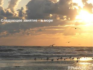 Следующее занятие - в море