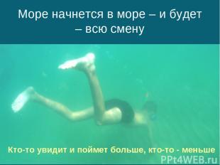 Море начнется в море – и будет – всю смену Кто-то увидит и поймет больше, кто-то