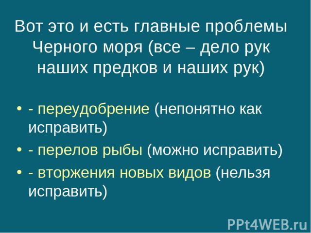 Вот это и есть главные проблемы Черного моря (все – дело рук наших предков и наших рук) - переудобрение (непонятно как исправить) - перелов рыбы (можно исправить) - вторжения новых видов (нельзя исправить)