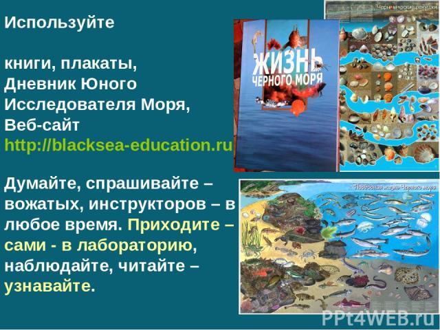 Используйте книги, плакаты, Дневник Юного Исследователя Моря, Веб-сайт http://blacksea-education.ru Думайте, спрашивайте – вожатых, инструкторов – в любое время. Приходите – сами - в лабораторию, наблюдайте, читайте – узнавайте.