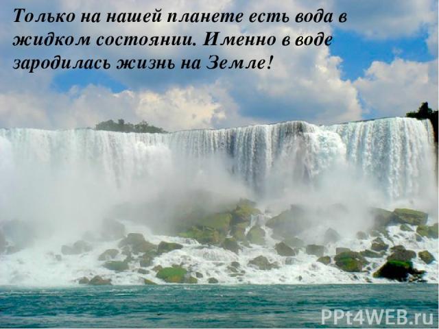 Только на нашей планете есть вода в жидком состоянии. Именно в воде зародилась жизнь на Земле!