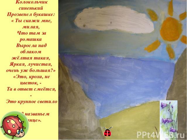 Колокольчик синенький Прозвенел букашке: « Ты скажи мне, милая, Что там за ромашка Выросла над облаком жёлтая такая, Яркая, лучистая, очень уж большая?» «Это, кроха, не цветок, - Та в ответ смеётся, - Это крупное светило Под названьем Солнце».