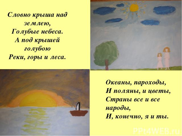 Словно крыша над землею, Голубые небеса. А под крышей голубою Реки, горы и леса. Океаны, пароходы, И поляны, и цветы, Страны все и все народы, И, конечно, я и ты.