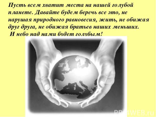 Пусть всем хватит места на нашей голубой планете. Давайте будем беречь все это, не нарушая природного равновесия, жить, не обижая друг друга, не обижая братьев наших меньших. И небо над нами будет голубым!