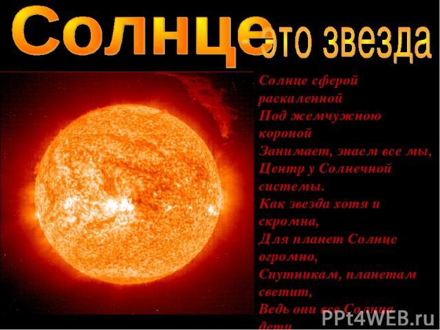 Солнце сферой раскаленной Под жемчужною короной Занимает, знаем все мы, Центр у Солнечной системы. Как звезда хотя и скромна, Для планет Солнце огромно, Спутникам, планетам светит, Ведь они все Солнца дети.