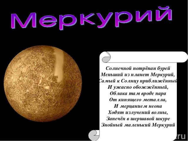 Солнечной потрёпан бурей Меньший из планет Меркурий, Самый к Солнцу приближённый И ужасно обожжённый, Облака там вроде пара От кипящего металла, И мерцанием неона Ходят излучений волны, Запечён в шершавой шкуре Знойный маленький Меркурий