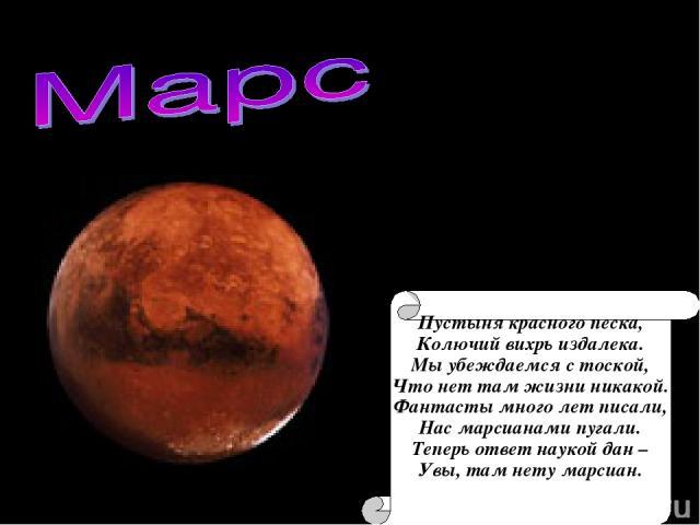 Пустыня красного песка, Колючий вихрь издалека. Мы убеждаемся с тоской, Что нет там жизни никакой. Фантасты много лет писали, Нас марсианами пугали. Теперь ответ наукой дан – Увы, там нету марсиан.