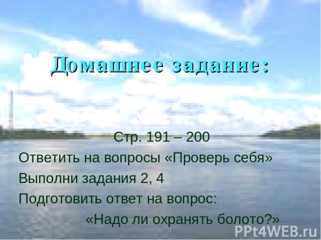 Домашнее задание: Стр. 191 – 200 Ответить на вопросы «Проверь себя» Выполни задания 2, 4 Подготовить ответ на вопрос: «Надо ли охранять болото?»