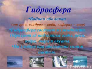 Гидросфера Водная оболочка (от греч. «гидро» – вода, «сфера» – шар) Гидросфера с